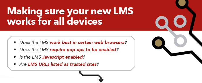 Making sure your new LMS works for your user base: Does the LMS work best in certain web browsers? Does the LMS require pop-ups to be enabled? Is the LMS Javascript enabled? Are LMS URLs listed as trusted sites?