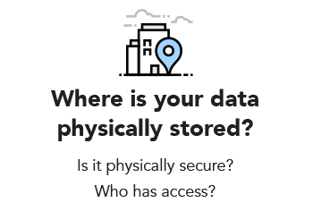 Where is your data physically stored? Is it physically secure? Who has access?