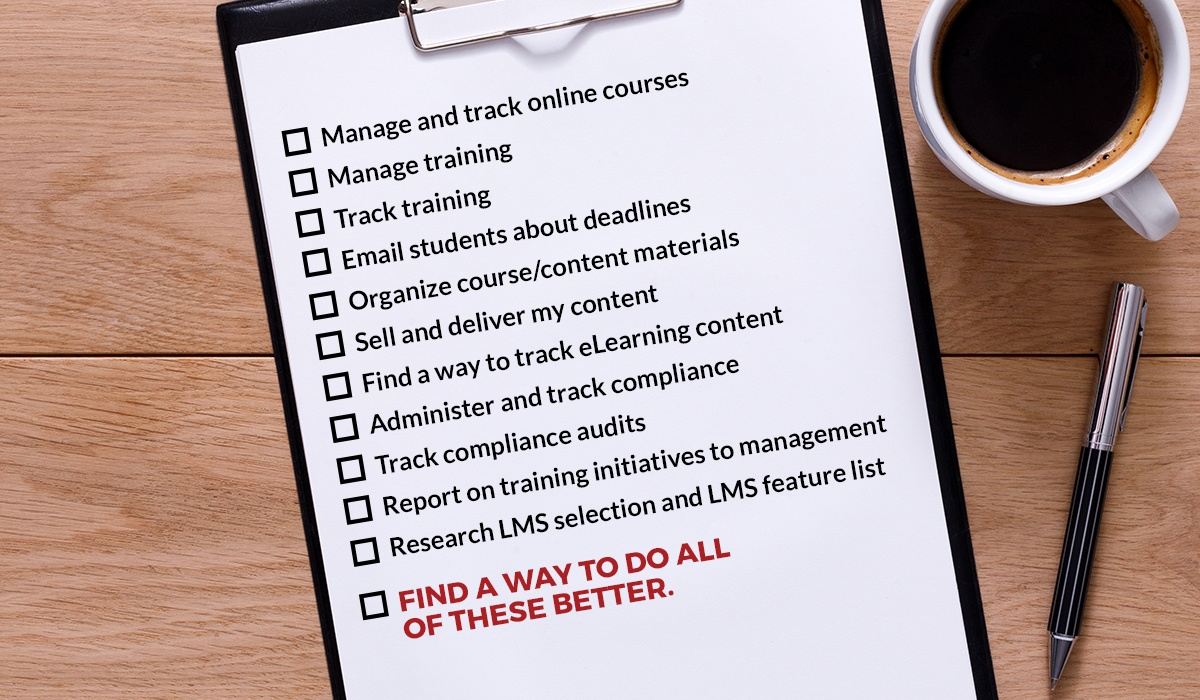Manage and track online courses, Manage training, Track training, Email students about deadlines, Organize course/content materials, Sell and deliver my content, Find a way to track eLearning content, Administer and track compliance, Track compliance audits, Report on training initiatives to management, Research LMS selection and LMS feature list, FIND A WAY TO DO ALL OF THESE BETTER.