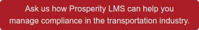 Ask us how Prosperity LMS can help you  manage compliance in the transportation industry.