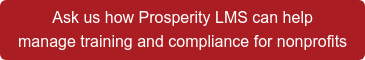 Ask us how Prosperity LMS can help  manage training and compliance for nonprofits