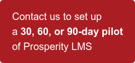 Contact us to set up   a 30, 60, or 90-day pilot   of Prosperity LMS